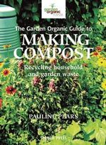 The Garden Organic Guide to Making Compost : Recycling Household and Garden Waste - Pauline Pears