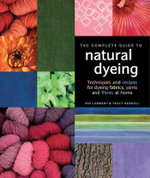 The Complete Guide to Natural Dyeing : Fabric, Yarn and Fibre - Eva Lambert