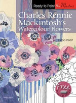 Charles Rennie Mackintosh's Watercolour Flowers : Ready to Paint the Masters - Fiona Peart