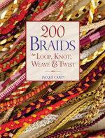 200 Braids to Loop, Knot, Weave & Twist : To Loop, Knot, Weave & Twist - Jacqui Carey