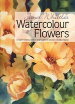 Janet Whittle's Watercolour Flowers : An Inspirational Step-By-Step Guide to Colour and Techniques - Janet Whittle