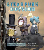 Steampunk Softies : Scientifically Minded Dolls from a Past that Never... - Sarah Skeate