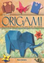 Start Origami : All the Techniques and Tips You Need to Get You Started - Mark Bolitho