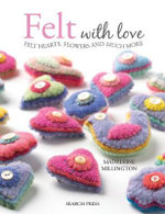 Felt with Love : 15 Felt Hearts, Flowers and Much More - Madeleine Millington