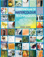 Compendium of Watercolour Techniques : 200 Tips, Techniques and Trade Secrets - Robin Berry