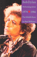 Bob Dylan : Performing Artist 1974 - 1986 : The Middle Years Vol 2 - Paul Williams