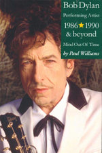 Bob Dylan : Performing Artist 1986 - 1990 and beyond : Mind Out of Time -  Vol. 3 - Paul Williams