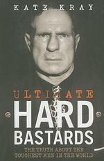 Ultimate Hard Bastards : The Truth About the Toughest Men in the World - Kate Kray