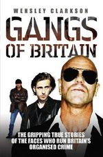 Gangs of Britain : The Gripping True Stories of the Faces Who Run Britain's Organised Crime - Wensley Clarkson