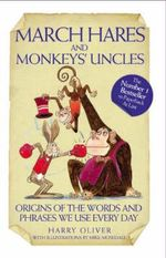 March Hares and Monkeys' Uncles : Origins of the Words and Phrases We Use Every Day - Harry Oliver
