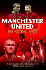 Manchester United Football Facts : The Ultimate Guide to the Greatest Football Club on Earth - Dean Hayes
