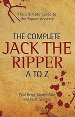 The Complete Jack the Ripper A-Z : The Ultimate Guide to the Ripper Mystery - Paul Begg