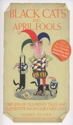 Black Cats and April Fools : Origins of Old Wives Tales and Superstitions in Our Daily Lives - Harry Oliver