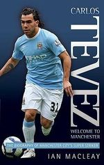 Carlos Tevez : Welcome to Manchester : The Biography of Manchester City's Super Striker - Ian McLeay