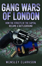 Gang Wars of London : How the Streets of the Capital  Became a Battleground - Wensley Clarkson