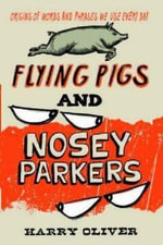 Flying Pigs and Nosey Parkers : Origins of Words and Phrases We Use Every Day - Harry Oliver