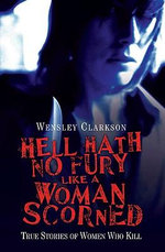 Hell Hath No Fury Like a Woman Scorned : True Stories of Women Who Kill - Wensley Clarkson