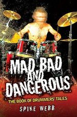 Mad, Bad and Dangerous : The Book of Drummers' Tales - Spike Webb