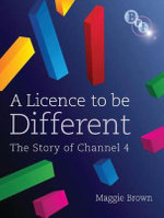 A Licence to be Different : The Story of Channel 4 - Maggie Brown