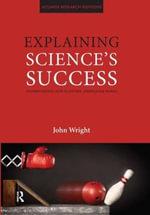 Explaining Science's Success : Understanding How Scientific Knowledge Works - John Wright