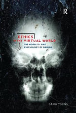 Ethics in the Virtual World : The Morality and Psychology of Gaming - Garry Young