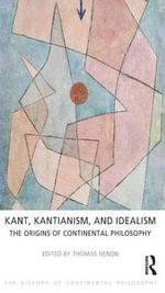 Kant, Kantianism, and Idealism : The Origins of Continental Philosophy