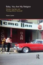Baby, You are My Religion : Women, Gay Bars, and Theology Before Stonewall - Marie Cartier
