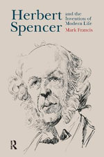 Herbert Spencer and the Invention of Modern Life - Mark Francis