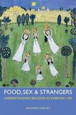 Food, Sex and Strangers : Understanding Religion as Everyday Life - Graham Harvey