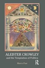 Aleister Crowley and the Temptation of Politics - Marco Pasi