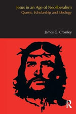 Jesus in an Age of Neoliberalism : Quests, Scholarship and Ideology - James G. Crossley