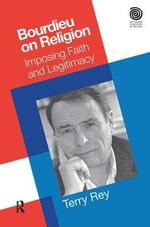 Bourdieu on Religion : Imposing Faith and Legitimacy - Terry Rey