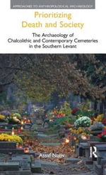 Prioritizing Death and Society : The Archaeology of Chalcolithic and Contemporary Cemeteries in the Southern Levant - Assaf Nativ