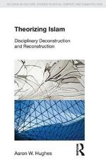 Theorizing Islam : Disciplinary Deconstruction and Reconstruction - Aaron W. Hughes