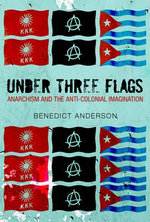 Under Three Flags : Anarchism and the Anti-Colonial Imagination - Benedict Anderson