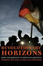 Revolutionary Horizons : Past and Present in Bolivian Politics :  Past and Present in Bolivian Politics - Forrest Hylton