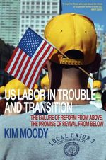 U.S. Labor in Trouble and Transition : The Failure of Reform from Above, the Promise of Revival from Below - Kim Moody