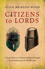 Citizens to Lords : A Social History of Western Political Thought from Antiquity to the Late Middle Ages - Ellen Meiksins Wood