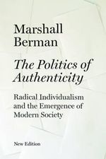 The Politics of Authenticity : Radical Individualism and the Emergence of Modern Society - Marshall Berman