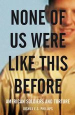 None of Us Were Like This Before : How American Soldiers Turned Turned to Torture - Joshua E.S. Phillips