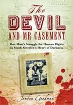 The Devil and Mr Casement : One Man's Struggle for Human Rights in South America's Heart of Darkness - Jordan Goodman