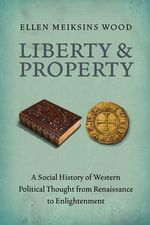 Liberty and Property : A Social History of Western Political Thought from Renaissance to Enlightenment - Ellen Meiksins Wood