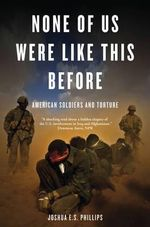 None of Us Were Like This Before : American Soldiers and Torture - Joshua E.S. Phillips