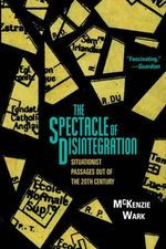 The Spectacle of Disintegration : Situationist Passages Out of the Twentieth Century - McKenzie Wark