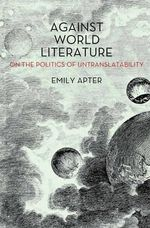 Against World Literature : On the Politics of Untranslatability - Emily Apter
