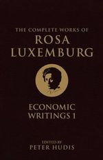 The Complete Works of Rosa Luxemburg: Volume 1 : Economic Writings 1 - Rosa Luxemburg