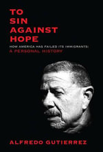 To Sin Against Hope : Life and Politics on the Borderland - Alfredo Gutierrez