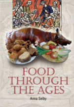 Food Through the Ages : From Stuffed Dormice to Pineapple Hedgehogs - Anna Selby
