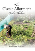 The Classic Allotment : How to Get the Best Out of Your Plot - Gordon Thorburn