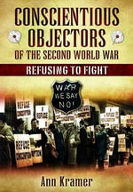 Conscientious Objectors of the Second World War : Refusing to Fight - Ann Kramer